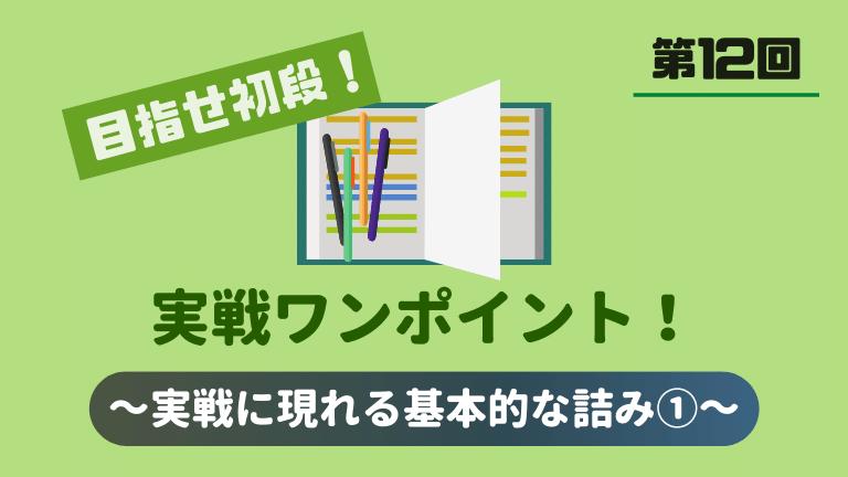 目指せ初段・実戦ワンポイント!~第12回~